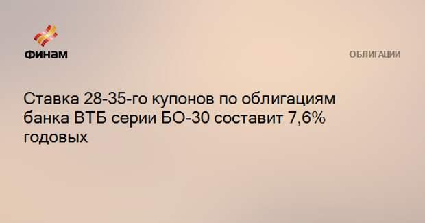 Ставка 28-35-го купонов по облигациям банка ВТБ серии БО-30 составит 7,6% годовых