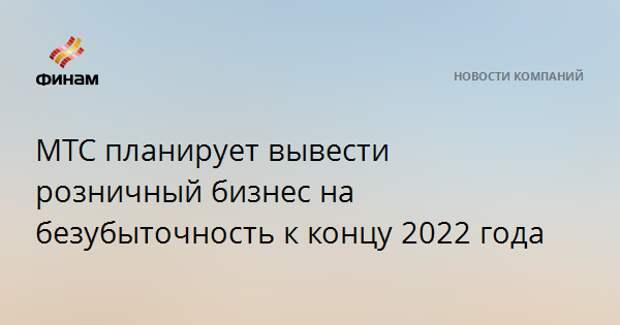 МТС планирует вывести розничный бизнес на безубыточность к концу 2022 года