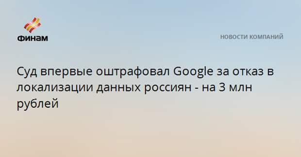 Суд впервые оштрафовал Google за отказ в локализации данных россиян - на 3 млн рублей