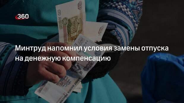 Минтруд напомнил условия замены отпуска на денежную компенсацию