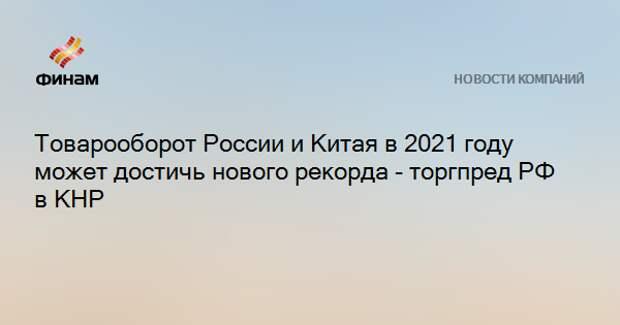 Товарооборот России и Китая в 2021 году может достичь нового рекорда - торгпред РФ в КНР