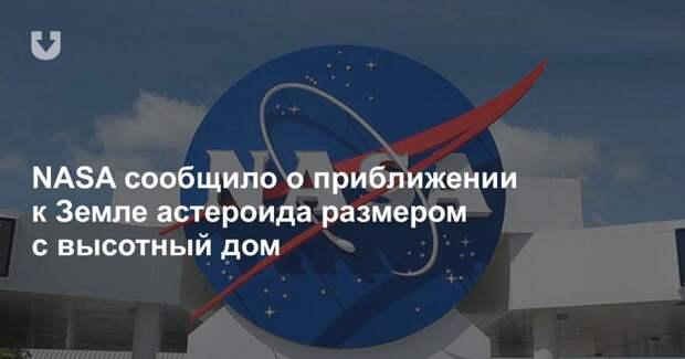 NASA сообщило о приближении к Земле астероида размером с высотный дом