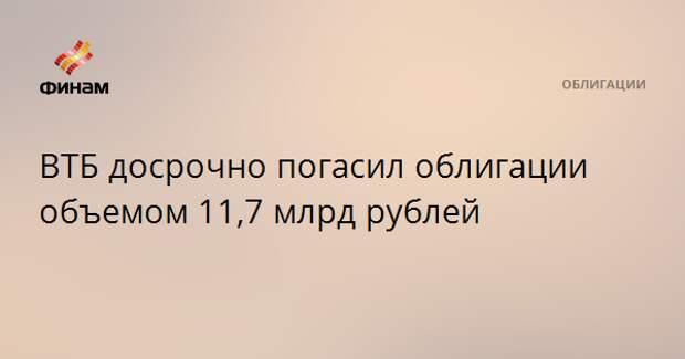 ВТБ досрочно погасил облигации объемом 11,7 млрд рублей