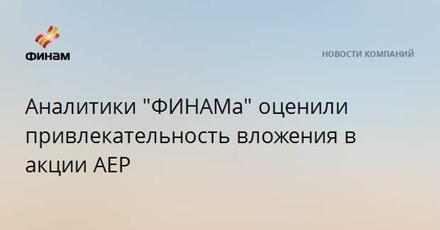 """Аналитики """"ФИНАМа"""" оценили привлекательность вложения в акции AEP"""
