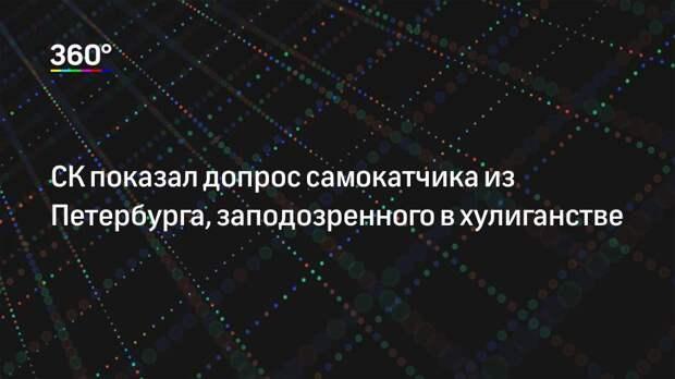 СК показал допрос самокатчика из Петербурга, заподозренного в хулиганстве
