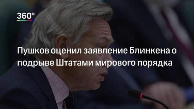 Пушков оценил заявление Блинкена о подрыве Штатами мирового порядка
