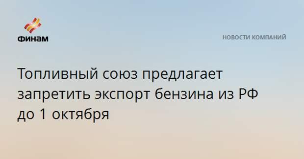 Топливный союз предлагает запретить экспорт бензина из РФ до 1 октября