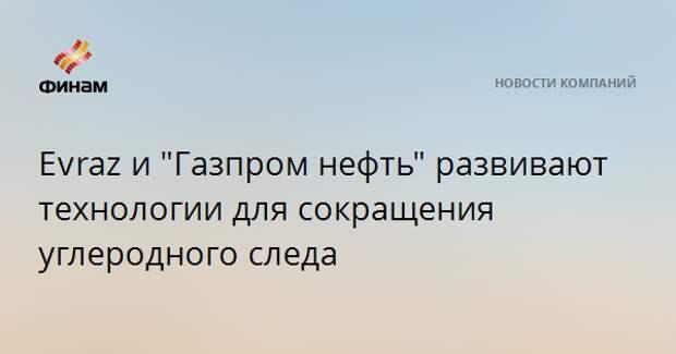 """Evrazи """"Газпром нефть"""" развивают технологии для сокращения углеродного следа"""