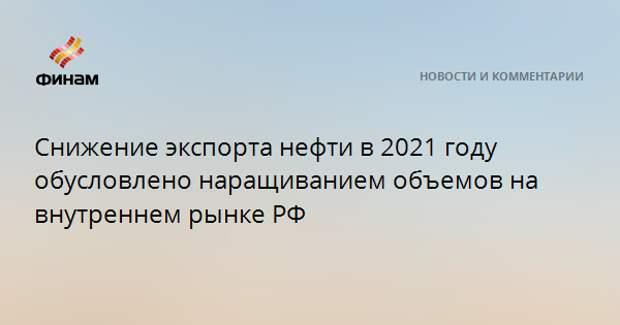 Снижение экспорта нефти в 2021 году обусловлено наращиванием объемов на внутреннем рынке РФ