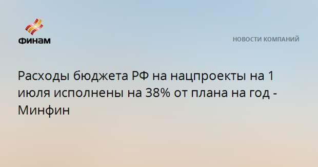 Расходы бюджета РФ на нацпроекты на 1 июля исполнены на 38% от плана на год - Минфин
