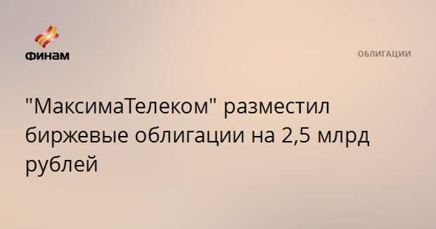 """""""МаксимаТелеком"""" разместил биржевые облигации на 2,5 млрд рублей"""
