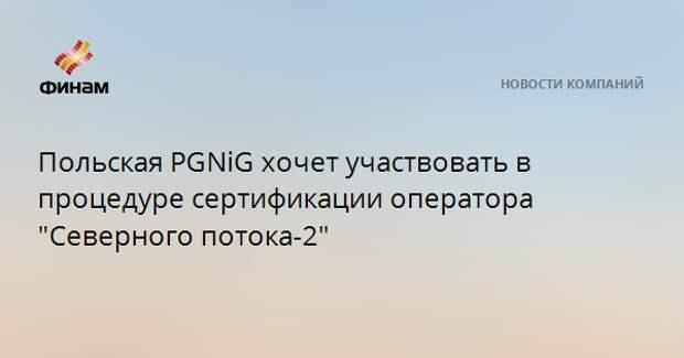 """Польская PGNiG хочет участвовать в процедуре сертификации оператора """"Северного потока-2"""""""