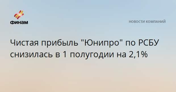 """Чистая прибыль """"Юнипро"""" по РСБУ снизилась в 1 полугодии на 2,1%"""