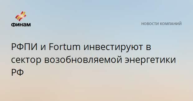 РФПИ и Fortum инвестируют в сектор возобновляемой энергетики РФ