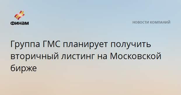 Группа ГМС планирует получить вторичный листинг на Московской бирже