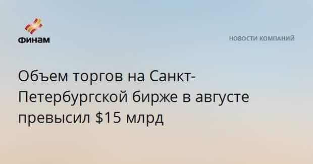 Объем торгов на Санкт-Петербургской бирже в августе превысил $15 млрд