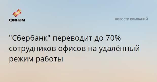 """""""Сбербанк"""" переводит до 70% сотрудников офисов на удалённый режим работы"""