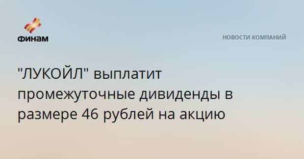"""""""ЛУКОЙЛ"""" выплатит промежуточные дивиденды в размере 46 рублей на акцию"""