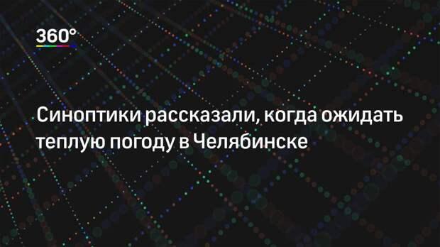 Синоптики рассказали, когда ожидать теплую погоду в Челябинске