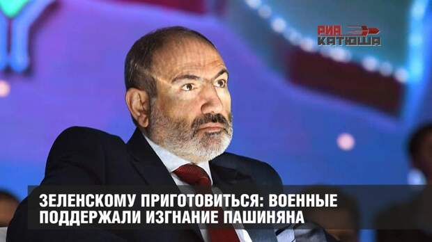 Зеленскому приготовиться: военные поддержали изгнание Пашиняна