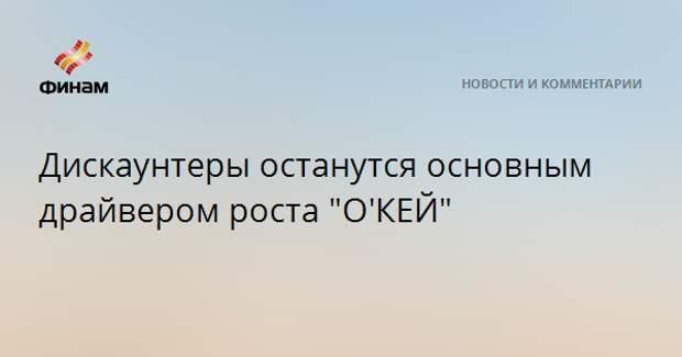 """Дискаунтеры останутся основным драйвером роста """"О'КЕЙ"""""""