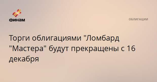 """Торги облигациями """"Ломбард """"Мастера"""" будут прекращены с 16 декабря"""