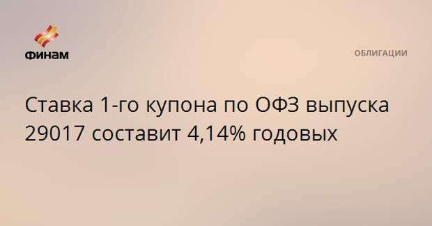 Ставка 1-го купона по ОФЗ выпуска 29017 составит 4,14% годовых