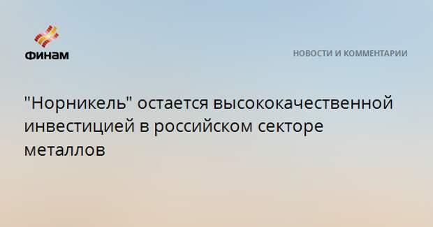 """""""Норникель"""" остается высококачественной инвестицией в российском секторе металлов"""