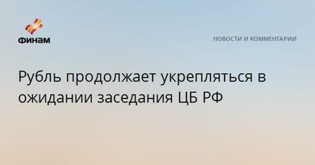 Рубль продолжает укрепляться в ожидании заседания ЦБ РФ