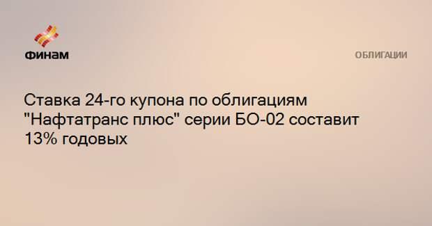 """Ставка 24-го купона по облигациям """"Нафтатранс плюс"""" серии БО-02 составит 13% годовых"""