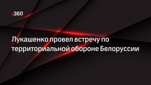 Лукашенко провел встречу по территориальной обороне Белоруссии