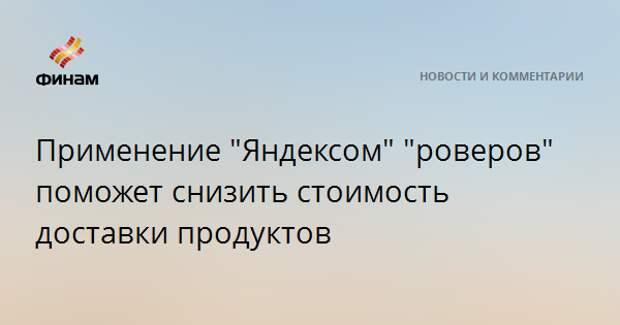 """Применение """"Яндексом"""" """"роверов"""" поможет снизить стоимость доставки продуктов"""