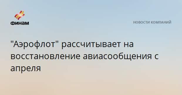 """""""Аэрофлот"""" рассчитывает на восстановление авиасообщения с апреля"""