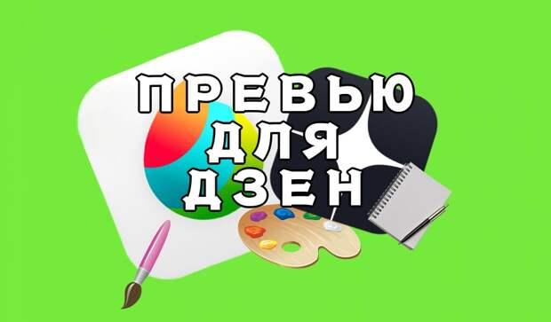 Статья про то, как нучиться делать прикольные привью для Яндекс Дзен!