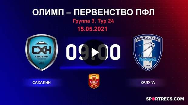 ОЛИМП – Первенство ПФЛ-2020/2021 Сахалин vs Калуга 15.05.2021