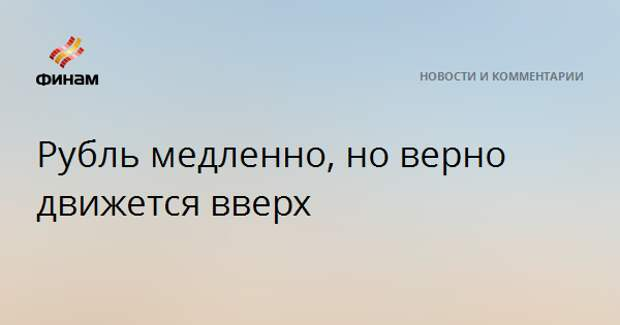 Рубль медленно, но верно движется вверх