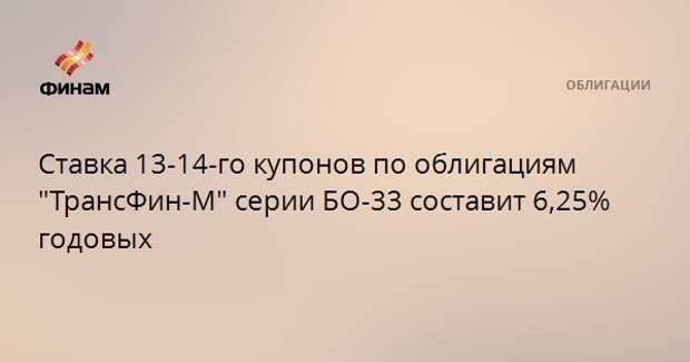 """Ставка 13-14-го купонов по облигациям """"ТрансФин-М"""" серии БО-33 составит 6,25% годовых"""