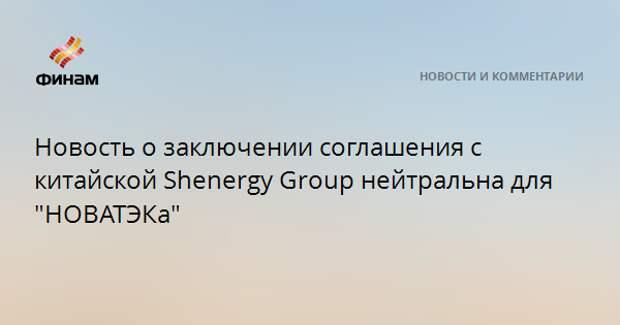 """Новость о заключении соглашения с китайской Shenergy Group нейтральна для """"НОВАТЭКа"""""""