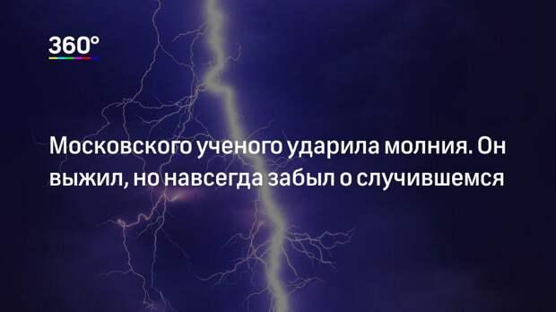 Московского ученого ударила молния. Он выжил, но навсегда забыл о случившемся