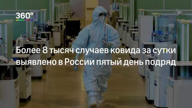Более 8 тысяч случаев ковида за сутки выявлено в России пятый день подряд