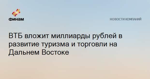 ВТБ вложит миллиарды рублей в развитие туризма и торговли на Дальнем Востоке