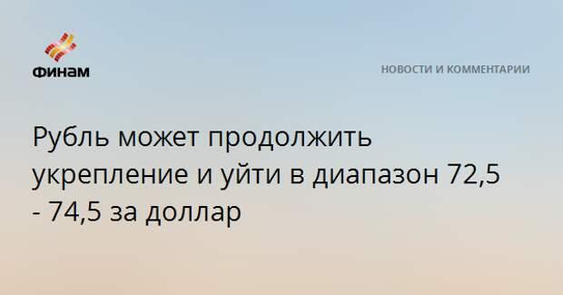 Рубль может продолжить укрепление и уйти в диапазон 72,5 - 74,5 за доллар