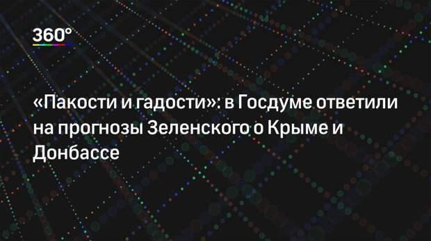 «Пакости и гадости»: в Госдуме ответили на прогнозы Зеленского о Крыме и Донбассе