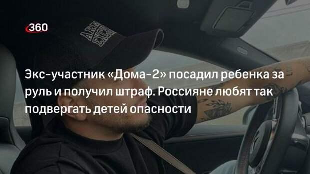 Экс-участник «Дома-2» посадил ребенка за руль и получил штраф. Россияне любят так подвергать детей опасности