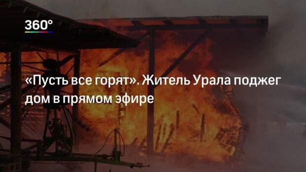 «Пусть все горят». Житель Урала поджег дом в прямом эфире