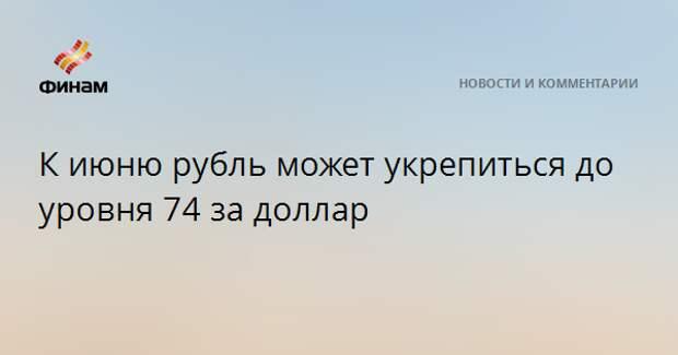 К июню рубль может укрепиться до уровня 74 за доллар