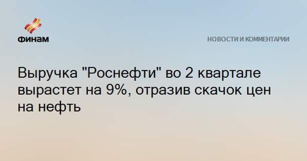 """Выручка """"Роснефти"""" во 2 квартале вырастет на 9%, отразив скачок цен на нефть"""