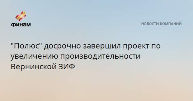 """""""Полюс"""" досрочно завершил проект по увеличению производительности Вернинской ЗИФ"""
