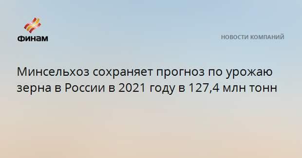 Минсельхоз сохраняет прогноз по урожаю зерна в России в 2021 году в 127,4 млн тонн