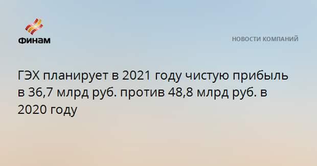 ГЭХ планирует в 2021 году чистую прибыль в 36,7 млрд руб. против 48,8 млрд руб. в 2020 году